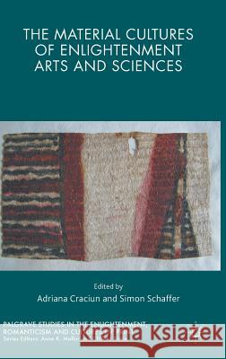 The Material Cultures of Enlightenment Arts and Sciences Adriana, Dr Craciun Simon Schaffer 9781137445797