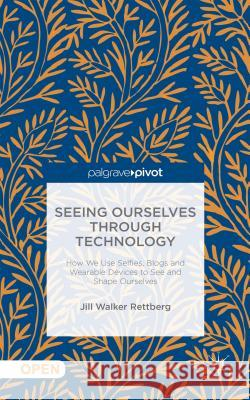 Seeing Ourselves Through Technology: How We Use Selfies, Blogs and Wearable Devices to See and Shape Ourselves Jill Walke Walker Rettberg Jill Jill Walker Rettberg 9781137476647