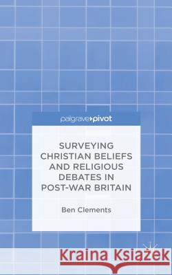 Surveying Christian Beliefs and Religious Debates in Post-War Britain Ben Clements 9781137506559