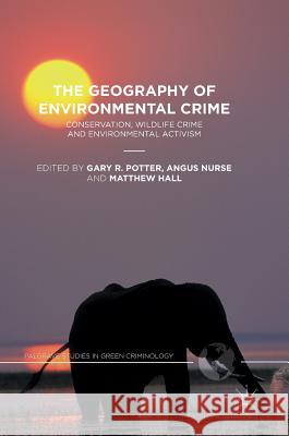 The Geography of Environmental Crime: Conservation, Wildlife Crime and Environmental Activism Gary R. Potter Angus Nurse Matthew Hall 9781137538420