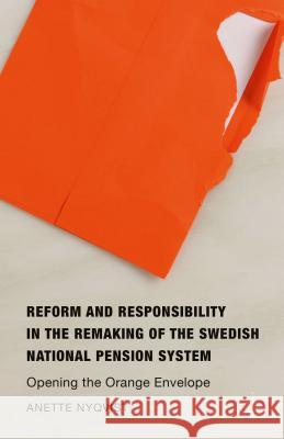 Reform and Responsibility in the Remaking of the Swedish National Pension System: Opening the Orange Envelope Anette Nyqvist 9781137552396