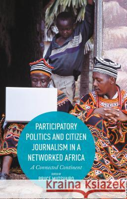 Participatory Politics and Citizen Journalism in a Networked Africa: A Connected Continent Bruce Mutsvairo 9781137554499