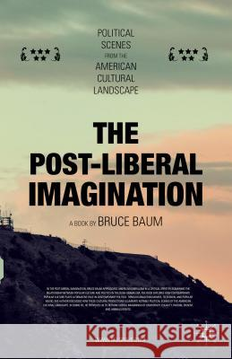 The Post-Liberal Imagination: Political Scenes from the American Cultural Landscape Bruce Baum 9781137560322
