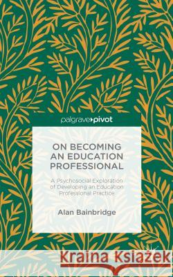 On Becoming an Education Professional: A Psychosocial Exploration of Developing an Education Professional Practice Alan Bainbridge 9781137566270