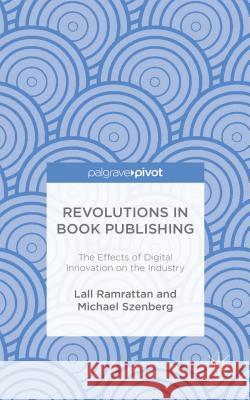 Revolutions in Book Publishing: The Effects of Digital Innovation on the Industry Lall Ramrattan Michael Szenberg 9781137576200