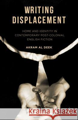 Writing Displacement: Home and Identity in Contemporary Post-Colonial English Fiction Akram A 9781137580917