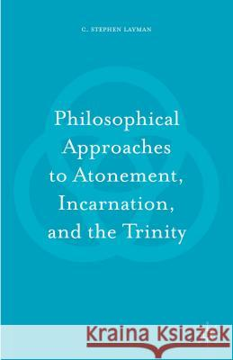 Philosophical Approaches to Atonement, Incarnation, and the Trinity Charles S. Layman 9781137584861 Palgrave MacMillan