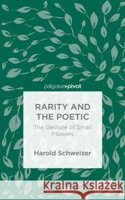 Rarity and the Poetic: The Gesture of Small Flowers Harold Schweizer 9781137589286