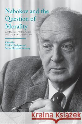 Nabokov and the Question of Morality: Aesthetics, Metaphysics, and the Ethics of Fiction Michael Rodgers Susan Elizabeth Sweeney 9781137596666