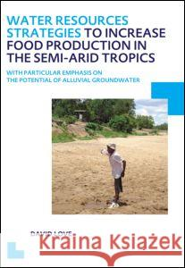 Water Resources Strategies to Increase Food Production in the Semi-Arid Tropics: Unesco-Ihe PhD Thesis David Love 9781138001428