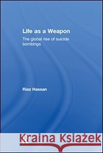 Life as a Weapon: The Global Rise of Suicide Bombings Riaz Hassan 9781138019836 Routledge