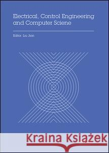 Electrical, Control Engineering and Computer Science: Proceedings of the 2015 International Conference on Electrical, Control Engineering and Computer Liu Jian 9781138029378