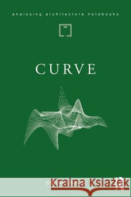 Curve: Possibilities and Problems with Deviating from the Straight in Architecture Simon Unwin 9781138045941