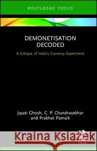 Demonetisation Decoded : A Critique of India's Currency Experiment Jayati Ghosh C. P. Chandrasekhar Prabhat Patnaik 9781138049888 Routledge Chapman & Hall