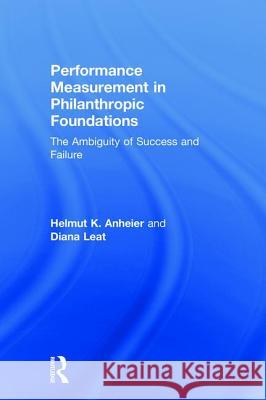 Performance Measurement in Philanthropic Foundations: The Ambiguity of Success and Failure Helmut Anheier Diana Leat 9781138062412
