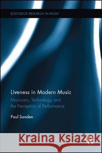 Liveness in Modern Music: Musicians, Technology, and the Perception of Performance  9781138107977