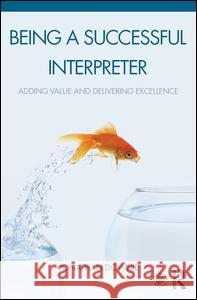 Being a Successful Interpreter: Adding Value and Delivering Excellence Jonathan Downie 9781138119680