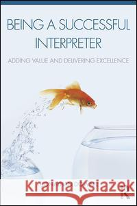 Being a Successful Interpreter: Adding Value and Delivering Excellence Jonathan Downie 9781138119697