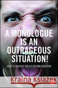 A Monologue Is an Outrageous Situation!: How to Survive the 60-Second Audition Herb Parker 9781138120013
