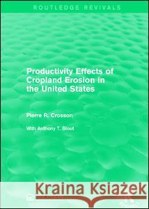 Productivity Effects of Cropland Erosion in the United States Pierre R. Crosson 9781138120624