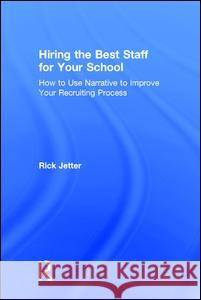 Hiring the Best Staff for Your School: How to Use Narrative to Improve Your Recruiting Process Rick Jetter 9781138125469