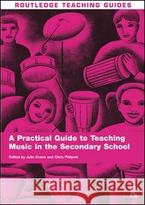 A Practical Guide to Teaching Music in the Secondary School Julie Evans Chris Philpott  9781138137356
