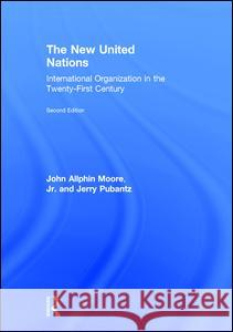 The New United Nations: International Organization in the Twenty-First Century John A. Moore Jerry Pubantz 9781138185791