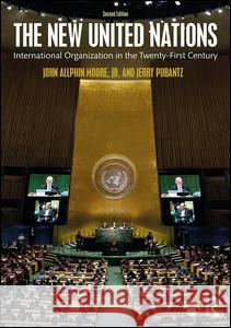 The New United Nations: International Organization in the Twenty-First Century John A. Moore Jerry Pubantz 9781138185807