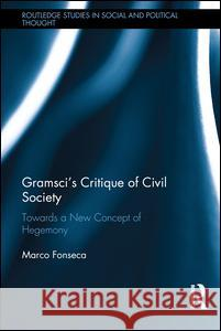 Gramsci's Critique of Civil Society: Towards a New Concept of Hegemony Marco Fonseca 9781138185876