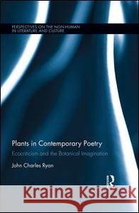 Plants in Contemporary Poetry: Ecocriticism and the Botanical Imagination John Ryan 9781138186286