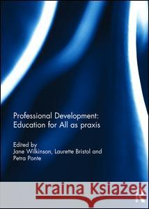 Professional Development: Education for All as Praxis Jane Wilkinson Laurette Bristol Petra Ponte 9781138186675