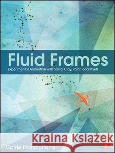Fluid Frames: Experimental Animation with Sand, Clay, Paint, and Pixels Corrie Francis Parks 9781138190627