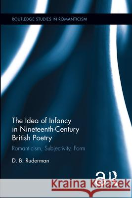 The Idea of Infancy in Nineteenth-Century British Poetry: Romanticism, Subjectivity, Form David Ruderman   9781138191853