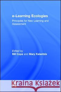 E-Learning Ecologies: Principles for New Learning and Assessment Bill Cope Mary Kalantzis 9781138193710