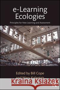E-Learning Ecologies: Principles for New Learning and Assessment Bill Cope Mary Kalantzis 9781138193727