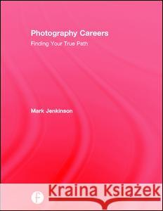 Photography Careers: Finding Your True Path Mark Jenkinson 9781138193871
