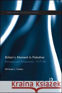 Britain's Moment in Palestine: Retrospect and Perspectives, 1917-1948 Michael J. Cohen 9781138193888