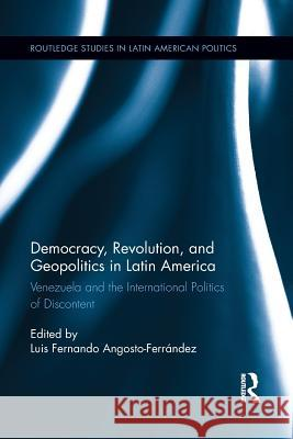 Democracy, Revolution and Geopolitics in Latin America: Venezuela and the International Politics of Discontent Luis Fernando Angosto-Ferrandez 9781138194038