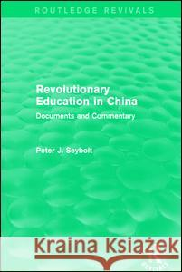 Revolutionary Education in China: Documents and Commentary Peter J. Seybolt 9781138194366
