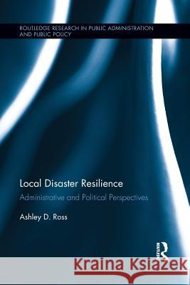 Local Disaster Resilience: Administrative and Political Perspectives Ashley D. Ross 9781138194441