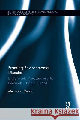 Framing Environmental Disaster: Environmental Advocacy and the Deepwater Horizon Oil Spill Melissa K. Merry 9781138194526