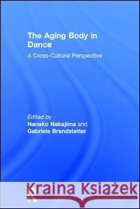 The Aging Body in Dance: A Cross-Cultural Perspective Nanako Nakajima Gabriele Brandstetter 9781138200050