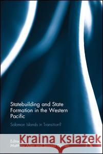 Statebuilding and State Formation in the Western Pacific: Solomon Islands in Transition? Matthew Allen Sinclair Dinnen 9781138206847