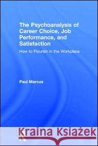 The Psychoanalysis of Career Choice, Job Performance, and Satisfaction: How to Flourish in the Workplace Paul Marcus 9781138211643