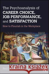 The Psychoanalysis of Career Choice, Job Performance, and Satisfaction: How to Flourish in the Workplace Paul Marcus 9781138211650