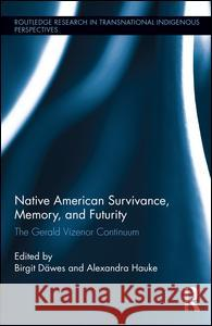 Native American Survivance, Memory, and Futurity: The Gerald Vizenor Continuum Birgit Dawes Alexandra Hauke 9781138211759