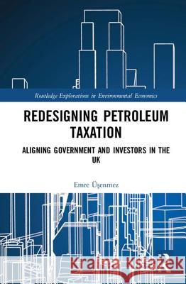 Redesigning Petroleum Taxation: Aligning Government and Investors in the UK Emre Uşenmez 9781138219960