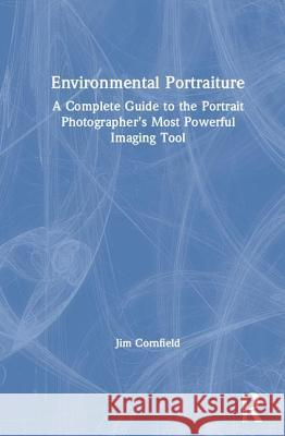 Environmental Portraiture: A Complete Guide to the Portrait Photographer's Most Powerful Imaging Tool Jim Cornfield   9781138235168