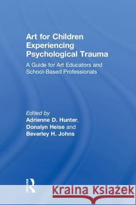 Art for Children Experiencing Psychological Trauma: A Guide for Art Educators and School-Based Professionals Adrienne D. Hunter 9781138236943