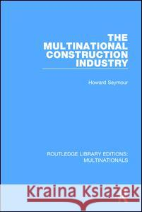The Multinational Construction Industry Howard Seymour 9781138242951
